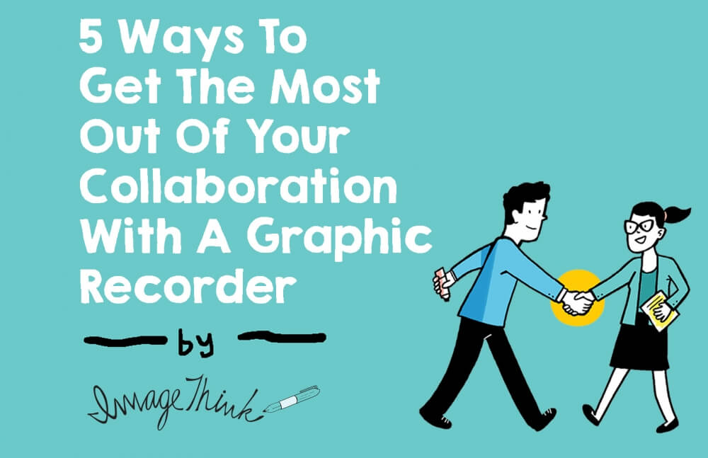 5 ways to get the most out of your collaboration with a graphic recorder, by imagethink. graphic recorder and facilitator shake hands.